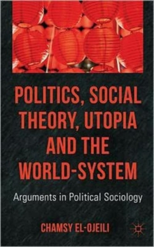 Politics, Social Theory, Utopia and the World-System : Arguments in Political Sociology, Hardback Book