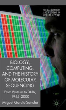 Biology, Computing, and the History of Molecular Sequencing : From Proteins to DNA, 1945-2000, Hardback Book