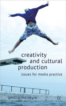 Creativity and Cultural Production : Issues for Media Practice, Hardback Book
