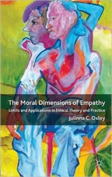 The Moral Dimensions of Empathy : Limits and Applications in Ethical Theory and Practice, Hardback Book