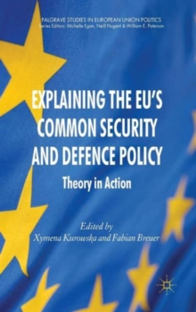 Explaining the EU's Common Security and Defence Policy : Theory in Action, Hardback Book