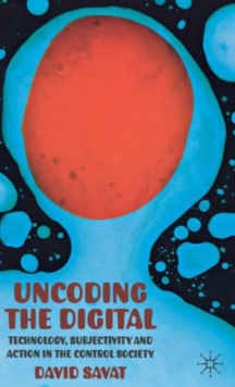 Uncoding the Digital : Technology, Subjectivity and Action in the Control Society, Hardback Book