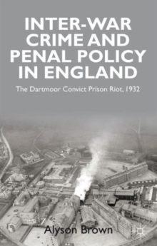 Inter-war Penal Policy and Crime in England : The Dartmoor Convict Prison Riot, 1932, Hardback Book