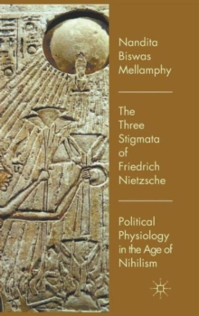 The Three Stigmata of Friedrich Nietzsche : Political Physiology in the Age of Nihilism, Hardback Book