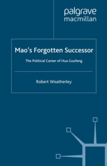 Mao's Forgotten Successor : The Political Career of Hua Guofeng, PDF eBook