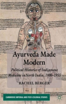 Ayurveda Made Modern : Political Histories of Indigenous Medicine in North India, 1900-1955, Hardback Book