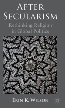 After Secularism : Rethinking Religion in Global Politics, Hardback Book
