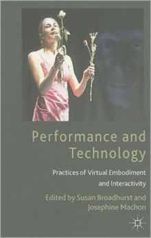 Performance and Technology : Practices of Virtual Embodiment and Interactivity, Paperback / softback Book