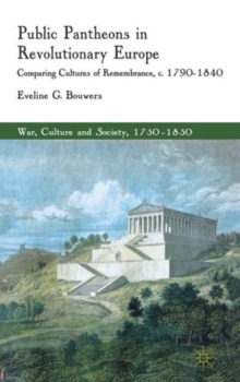 Public Pantheons in Revolutionary Europe : Comparing Cultures of Remembrance, C. 1790-1840, Hardback Book