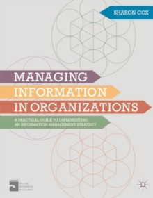 Managing Information in Organizations : A Practical Guide to Implementing an Information Management Strategy, Paperback / softback Book