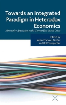 Towards an Integrated Paradigm in Heterodox Economics : Alternative Approaches to the Current Eco-Social Crises, Hardback Book