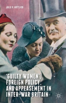 `Guilty Women', Foreign Policy, and Appeasement in Inter-War Britain, Hardback Book