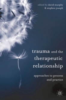 Trauma and the Therapeutic Relationship : Approaches to Process and Practice, Paperback / softback Book