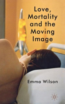 Love, Mortality and the Moving Image, Hardback Book