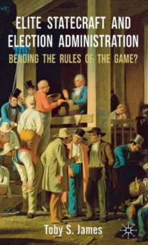 Elite Statecraft and Election Administration : Bending the Rules of the Game?, Hardback Book