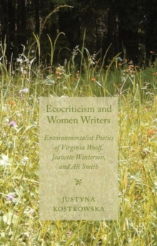 Ecocriticism and Women Writers : Environmentalist Poetics of Virginia Woolf, Jeanette Winterson, and Ali Smith, Hardback Book