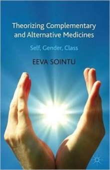 Theorizing Complementary and Alternative Medicines : Wellbeing, Self, Gender, Class, Hardback Book
