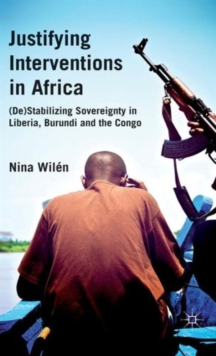 Justifying Interventions in Africa : (De)stabilizing Sovereignty in Liberia, Burundi and the Congo, Hardback Book