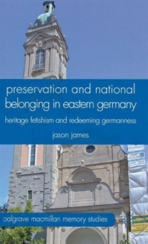 Preservation and National Belonging in Eastern Germany : Heritage Fetishism and Redeeming Germanness, Hardback Book