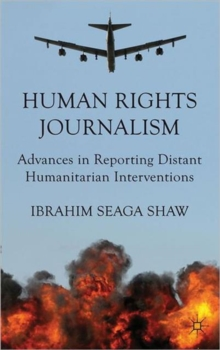 Human Rights Journalism : Advances in Reporting Distant Humanitarian Interventions, Hardback Book
