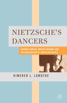 Nietzsche's Dancers : Isadora Duncan, Martha Graham, and the Revaluation of Christian Values, Paperback / softback Book