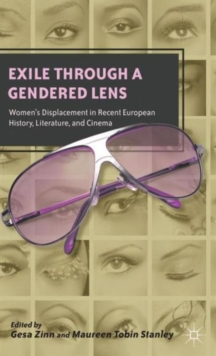 Exile Through a Gendered Lens : Women's Displacement in Recent European History, Literature, and Cinema, Hardback Book