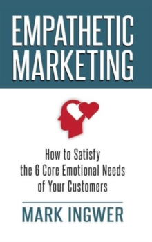Empathetic Marketing : How to Satisfy the 6 Core Emotional Needs of Your Customers, Hardback Book