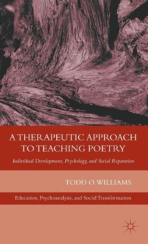 A Therapeutic Approach to Teaching Poetry : Individual Development, Psychology, and Social Reparation, Hardback Book
