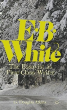 E. B. White : The Essayist as First-Class Writer, Hardback Book