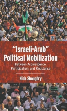 """Israeli-Arab"" Political Mobilization : Between Acquiescence, Participation, and Resistance, Hardback Book"