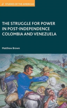 The Struggle for Power in Post-Independence Colombia and Venezuela, Hardback Book
