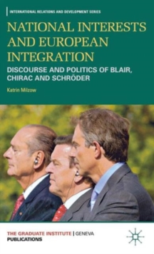 National Interests and European Integration : Discourse and Politics of Blair, Chirac and Schroeder, Hardback Book