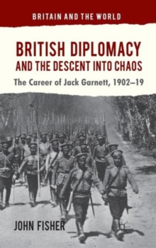 British Diplomacy and the Descent into Chaos : The Career of Jack Garnett, 1902-19, Hardback Book