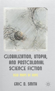 Globalization, Utopia and Postcolonial Science Fiction : New Maps of Hope, Hardback Book