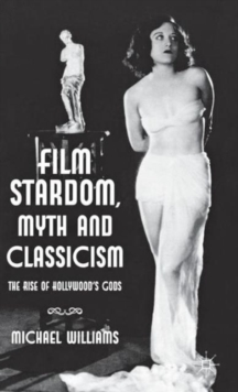 Film Stardom, Myth and Classicism : The Rise of Hollywood's Gods, Hardback Book