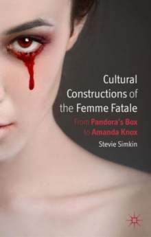 Cultural Constructions of the Femme Fatale : From Pandora's Box to Amanda Knox, Hardback Book