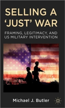 Selling a 'Just' War : Framing, Legitimacy, and US Military Intervention, Hardback Book