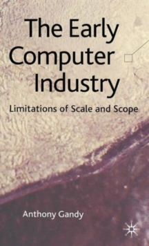 The Early Computer Industry : Limitations of Scale and Scope, Hardback Book