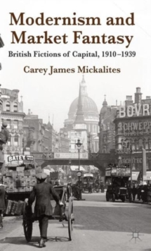 Modernism and Market Fantasy : British Fictions of Capital, 1910-1939, Hardback Book