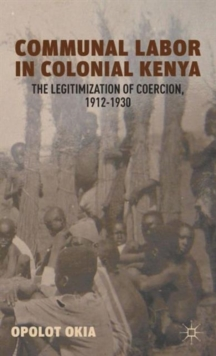 Communal Labor in Colonial Kenya : The Legitimization of Coercion, 1912-1930, Hardback Book