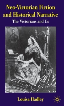 Neo-Victorian Fiction and Historical Narrative : The Victorians and Us, Hardback Book