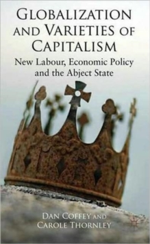 Globalization and Varieties of Capitalism : New Labour, Economic Policy and the Abject State, Hardback Book