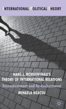 Hans J. Morgenthau's Theory of International Relations : Disenchantment and Re-Enchantment, Hardback Book