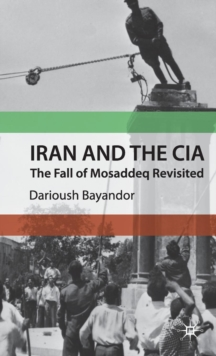 Iran and the CIA : The Fall of Mosaddeq Revisited, Hardback Book