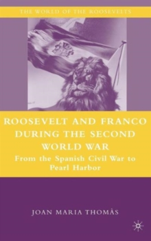 Roosevelt and Franco during the Second World War : From the Spanish Civil War to Pearl Harbor, Hardback Book