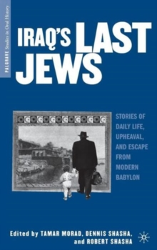 Iraq's Last Jews : Stories of Daily Life, Upheaval, and Escape from Modern Babylon, Hardback Book