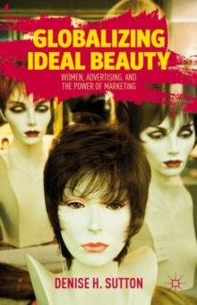 Globalizing Ideal Beauty : Women, Advertising, and the Power of Marketing, Hardback Book
