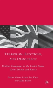 Terrorism, Elections, and Democracy : Political Campaigns in the United States, Great Britain, and Russia, Hardback Book
