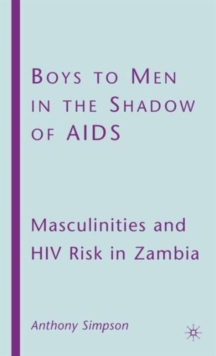 Boys to Men in the Shadow of AIDS : Masculinities and HIV Risk in Zambia, Hardback Book