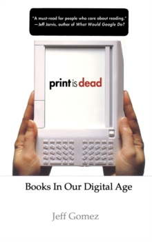 Print Is Dead : Books in our Digital Age, Paperback / softback Book